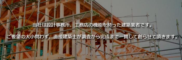 当社は設計事務所、工務店の機能を持った建築業者です。ご希望の大小問わず、直接建築士が調査から完成まで一貫して創らせて頂きます。